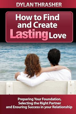 Ebook How to Find and Create Lasting Love: Preparing Your Foundation, Selecting the Right Partner and Ensuring Success in Your Relationship by Dylan Thrasher DOC!