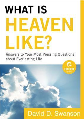 What Is Heaven Like?: Answers to Your Most Pressing Questions about Everlasting Life