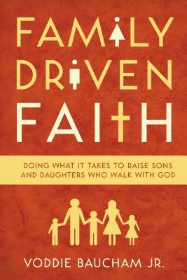 Family Driven Faith by Voddie T. Baucham Jr.