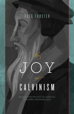 The Joy of Calvinism by Gregory Forster
