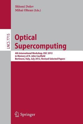 Optical Supercomputing: 4th International Workshop, Osc 2012, in Memory of H. John Caulfield, Bertinoro, Italy, July 19-21, 2012. Revised Selected Papers