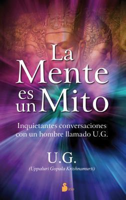 La Mente Es un Mito: Inquietantes Conversaciones Con un Hombre Llamado U.G.