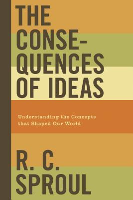 The Consequences of Ideas by R.C. Sproul