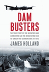 Dam Busters: The True Story of the Inventors and Airmen Who Led the Devastating Raid to Smash the German Dams in 1943