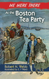 We Were There at the Boston Tea Party by Robert N. Webb