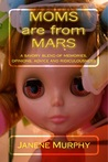 Moms are from Mars: a savory blend of memories, opinions, advice and ridiculousness