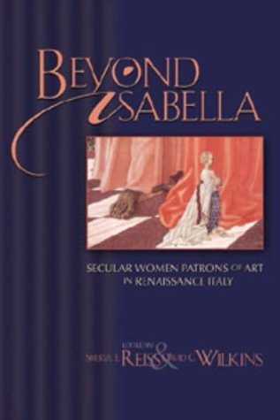 Beyond Isabella: Secular Women Patrons of Art in Renaissance Italy (Sixteenth Century Essays & Studies, 54)