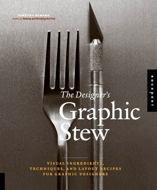 The Designer's Graphic Stew: Visual Ingredients, Techniques, and Layout Recipes for Graphic Designers