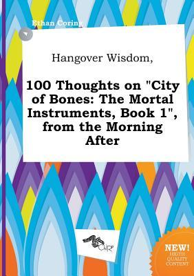 Hangover Wisdom, 100 Thoughts on City of Bones: The Mortal Instruments, Book 1, from the Morning After