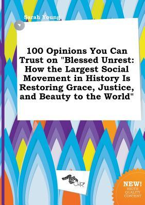 100 Opinions You Can Trust on Blessed Unrest: How the Largest Social Movement in History Is Restoring Grace, Justice, and Beauty to the World