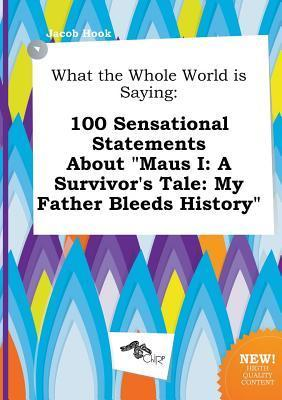 What the Whole World Is Saying: 100 Sensational Statements about Maus I: A Survivor's Tale: My Father Bleeds History