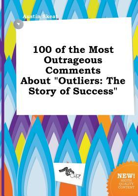 100 of the Most Outrageous Comments about Outliers: The Story of Success