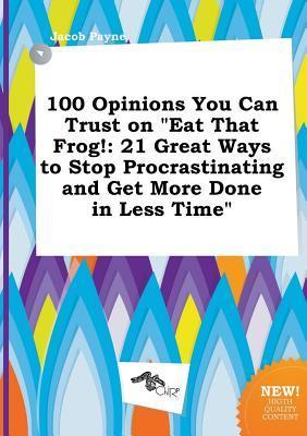 100 Opinions You Can Trust on Eat That Frog!: 21 Great Ways to Stop Procrastinating and Get More Done in Less Time