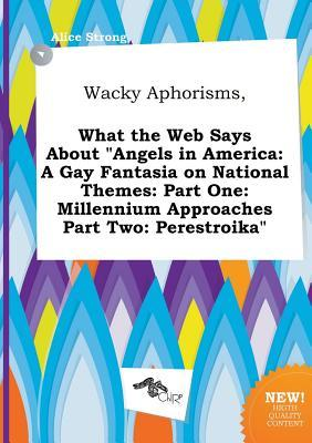 Wacky Aphorisms, What the Web Says about Angels in America: A Gay Fantasia on National Themes: Part One: Millennium Approaches Part Two: Perestroika