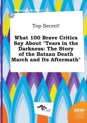 Top Secret! What 100 Brave Critics Say about Tears in the Darkness: The Story of the Bataan Death March and Its Aftermath
