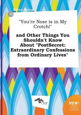 You're Nose Is in My Crotch! and Other Things You Shouldn't Know about Postsecret: Extraordinary Confessions from Ordinary Lives