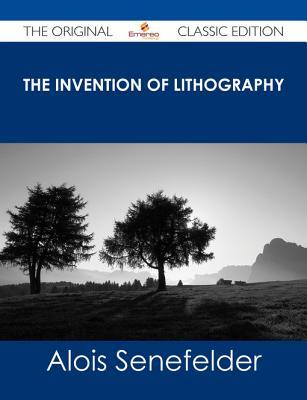 The Invention of Lithography - The Original Classic Edition