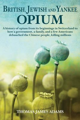 British, Jewish, and Yankee Opium: A History of Opium from its Beginnings in Switzerland to How a Government, a Family, and a Few Americans Debauched the Chinese People, Killing Millions