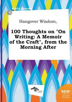Hangover Wisdom, 100 Thoughts on on Writing: A Memoir of the Craft, from the Morning After