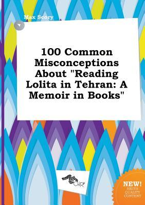 100 Common Misconceptions about Reading Lolita in Tehran: A Memoir in Books