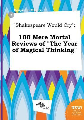 Shakespeare Would Cry: 100 Mere Mortal Reviews of the Year of Magical Thinking