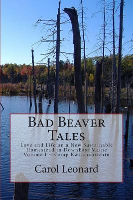 Bad Beaver Tales: Love and Life on a New Sustainable Homestead in DownEast Maine, Volume I ~ The Cunnin' Camp (Volume 1)