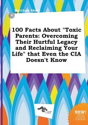 100 Facts about Toxic Parents: Overcoming Their Hurtful Legacy and Reclaiming Your Life That Even the CIA Doesn't Know