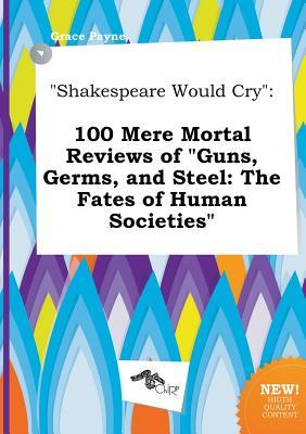 Shakespeare Would Cry: 100 Mere Mortal Reviews of Guns, Germs, and Steel: The Fates of Human Societies
