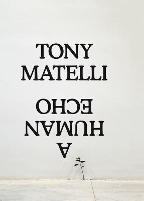 Tony Matelli: A Human Echo. Author, Erik Frydenborg por Tony Matelli