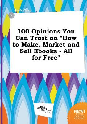 100 Opinions You Can Trust on How to Make, Market and Sell eBooks - All for Free