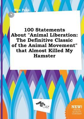 100 Statements about Animal Liberation: The Definitive Classic of the Animal Movement That Almost Killed My Hamster