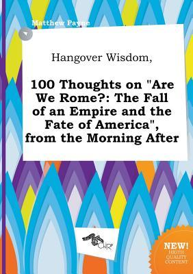 Hangover Wisdom, 100 Thoughts on Are We Rome?: The Fall of an Empire and the Fate of America, from the Morning After