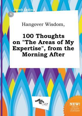 Hangover Wisdom, 100 Thoughts on the Areas of My Expertise, from the Morning After
