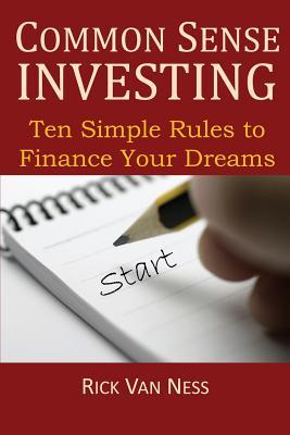 Common Sense Investing: Ten Simple Rules to Finance Your Dreams, or Create a Roadmap to Achieve Financial Independence by Investing in Mutual Funds with a Personal Financial Plan