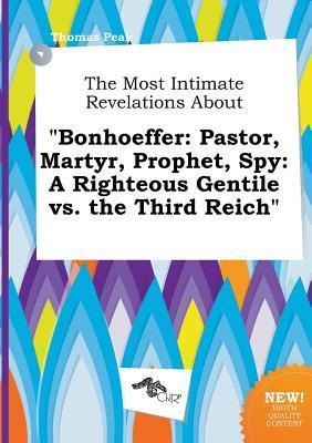 The Most Intimate Revelations about Bonhoeffer: Pastor, Martyr, Prophet, Spy: A Righteous Gentile vs. the Third Reich