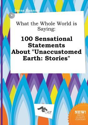 What the Whole World Is Saying: 100 Sensational Statements about Unaccustomed Earth: Stories