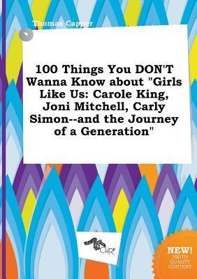100 Things You Don't Wanna Know about Girls Like Us: Carole King, Joni Mitchell, Carly Simon--And the Journey of a Generation