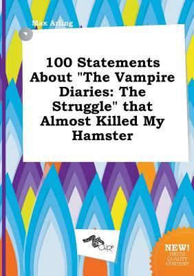 100 Statements about the Vampire Diaries: The Struggle That Almost Killed My Hamster