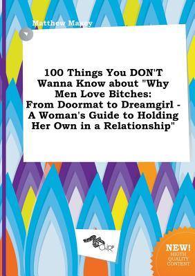 100 Things You Don't Wanna Know about Why Men Love Bitches: From Doormat to Dreamgirl - A Woman's Guide to Holding Her Own in a Relationship