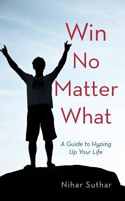 Pdf Win No Matter What A Guide To Hyping Up Your Life By Nihar