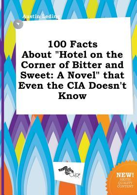 100 Facts about Hotel on the Corner of Bitter and Sweet: A Novel That Even the CIA Doesn't Know