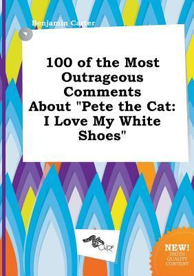 100 of the Most Outrageous Comments about Pete the Cat: I Love My White Shoes