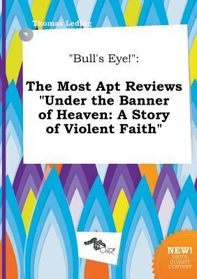 Bull's Eye!: The Most Apt Reviews Under the Banner of Heaven: A Story of Violent Faith