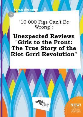 10 000 Pigs Can't Be Wrong: Unexpected Reviews Girls to the Front: The True Story of the Riot Grrrl Revolution