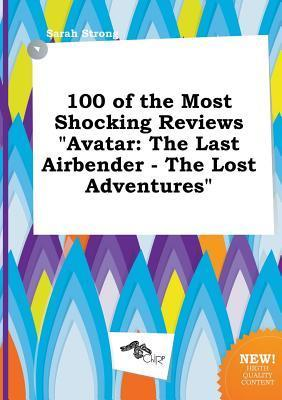 100 of the Most Shocking Reviews Avatar: The Last Airbender - The Lost Adventures