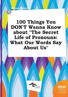 100 Things You Don't Wanna Know about the Secret Life of Pronouns: What Our Words Say about Us