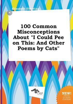 100 Common Misconceptions about I Could Pee on This: And Other Poems by Cats