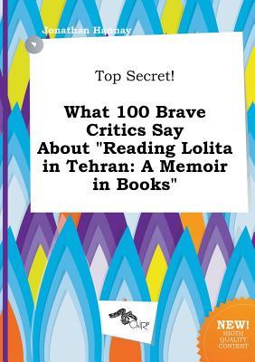 Top Secret! What 100 Brave Critics Say about Reading Lolita in Tehran: A Memoir in Books
