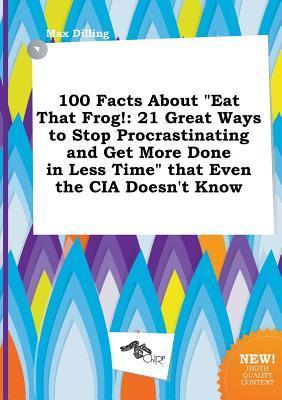 100 Facts about Eat That Frog!: 21 Great Ways to Stop Procrastinating and Get More Done in Less Time That Even the CIA Doesn't Know