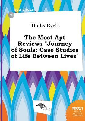 Bull's Eye!: The Most Apt Reviews Journey of Souls: Case Studies of Life Between Lives